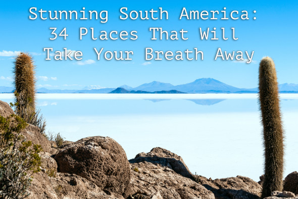 Stunning South America: 34 Places to Take Your Breath Away